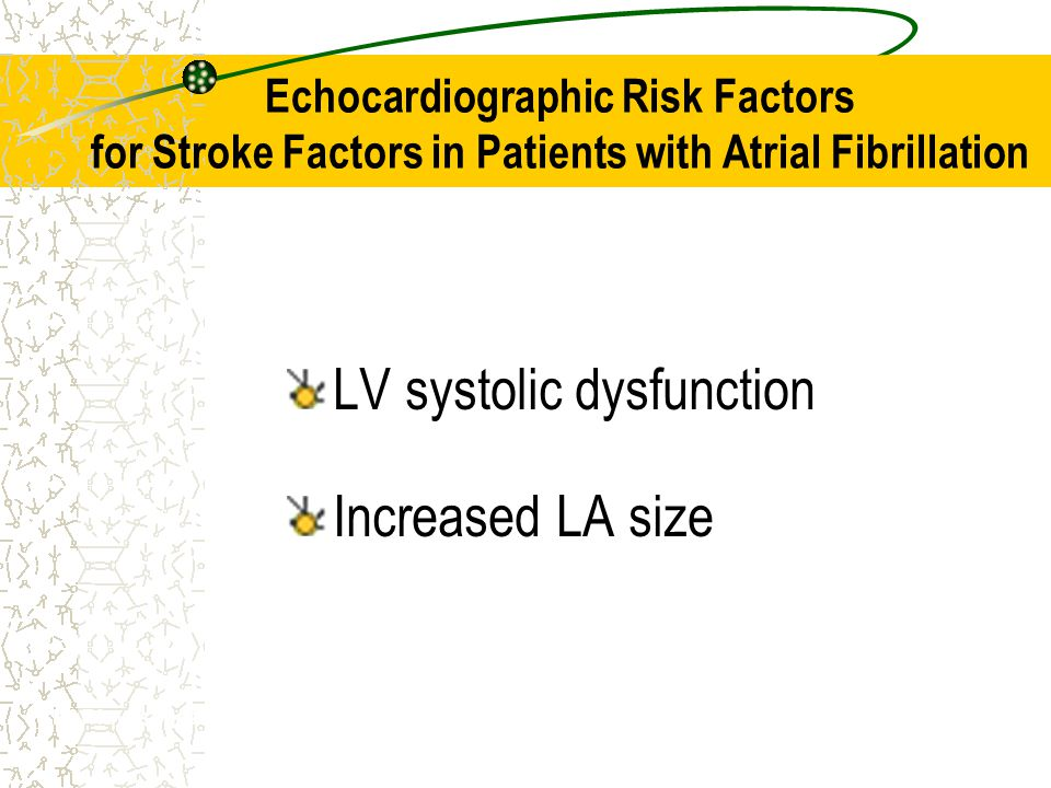 Echocardiographic Risk Factors for Stroke Factors in Patients with Atrial Fibrillation LV systolic dysfunction Increased LA size SPAF Investigators. A