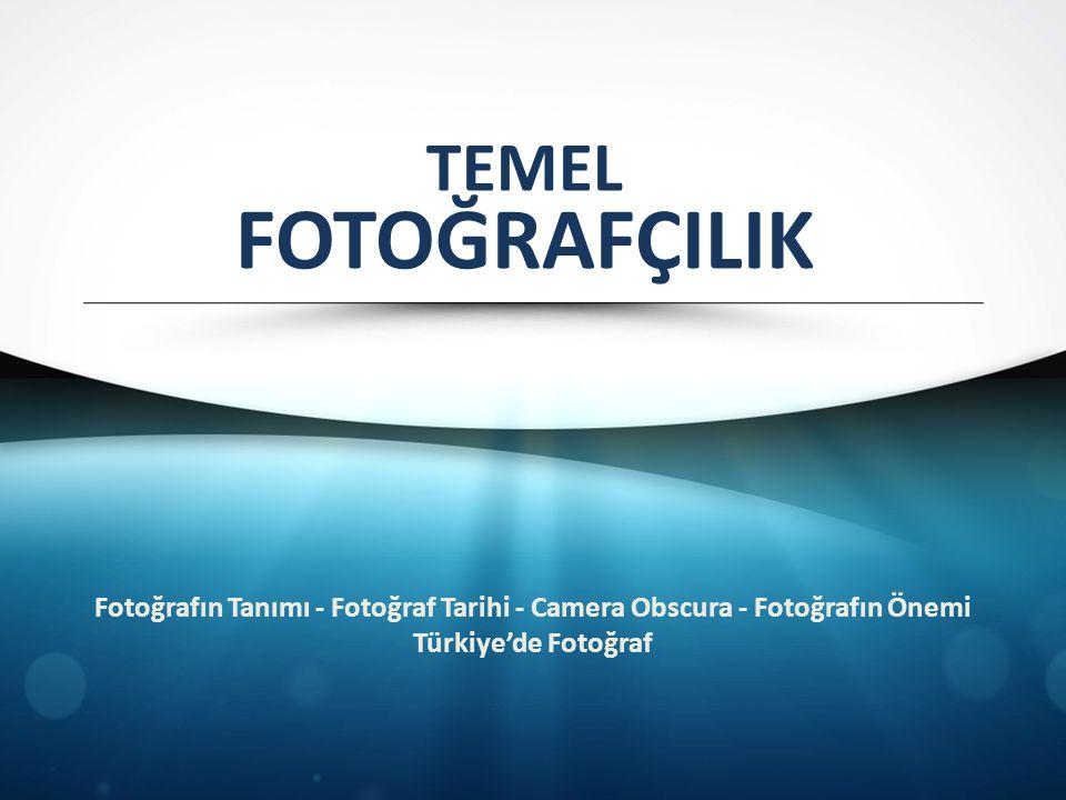 TEMEL FOTOĞRAFÇILIK Fotoğrafın Tanımı - Fotoğraf Tarihi - Camera Obscura - Fotoğrafın Önemi Türkiye'de Fotoğraf