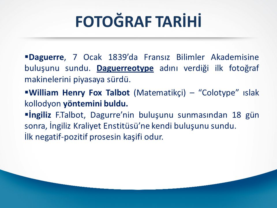 FOTOĞRAF TARİHİ  Daguerre, 7 Ocak 1839'da Fransız Bilimler Akademisine buluşunu sundu. Daguerreotype adını verdiği ilk fotoğraf makinelerini piyasaya