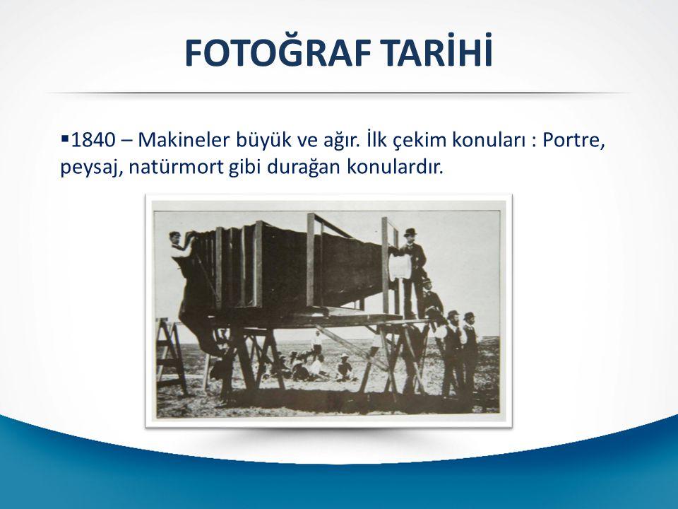 FOTOĞRAF TARİHİ  1840 – Makineler büyük ve ağır. İlk çekim konuları : Portre, peysaj, natürmort gibi durağan konulardır.