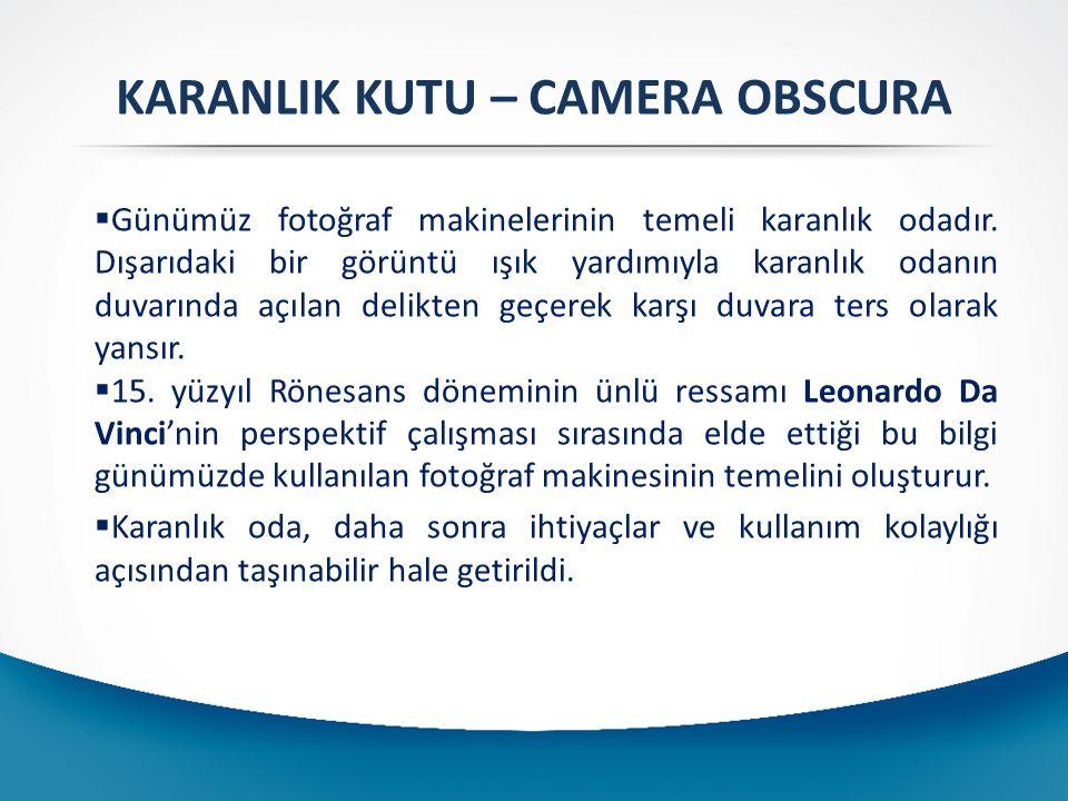 KARANLIK KUTU – CAMERA OBSCURA  Günümüz fotoğraf makinelerinin temeli karanlık odadır. Dışarıdaki bir görüntü ışık yardımıyla karanlık odanın duvarın