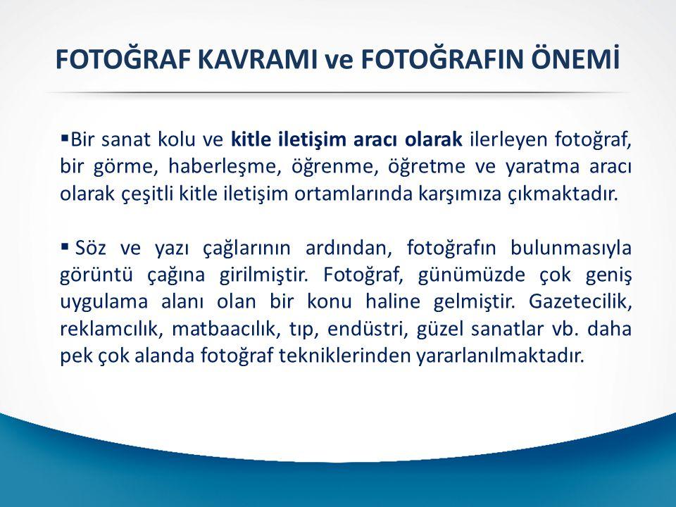 FOTOĞRAF KAVRAMI ve FOTOĞRAFIN ÖNEMİ  Bir sanat kolu ve kitle iletişim aracı olarak ilerleyen fotoğraf, bir görme, haberleşme, öğrenme, öğretme ve yaratma aracı olarak çeşitli kitle iletişim ortamlarında karşımıza çıkmaktadır.