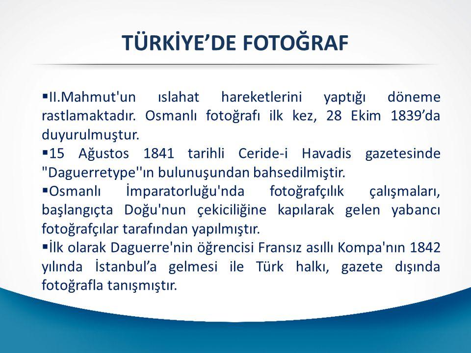 TÜRKİYE'DE FOTOĞRAF  II.Mahmut'un ıslahat hareketlerini yaptığı döneme rastlamaktadır. Osmanlı fotoğrafı ilk kez, 28 Ekim 1839'da duyurulmuştur.  15