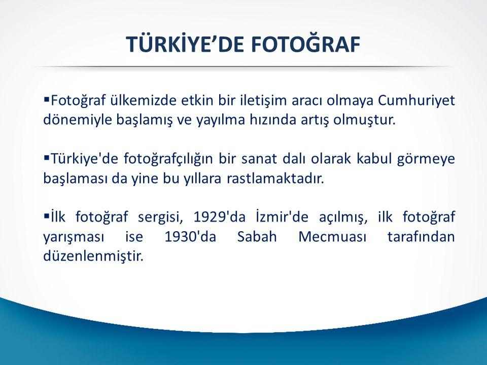 TÜRKİYE'DE FOTOĞRAF  Fotoğraf ülkemizde etkin bir iletişim aracı olmaya Cumhuriyet dönemiyle başlamış ve yayılma hızında artış olmuştur.  Türkiye'de