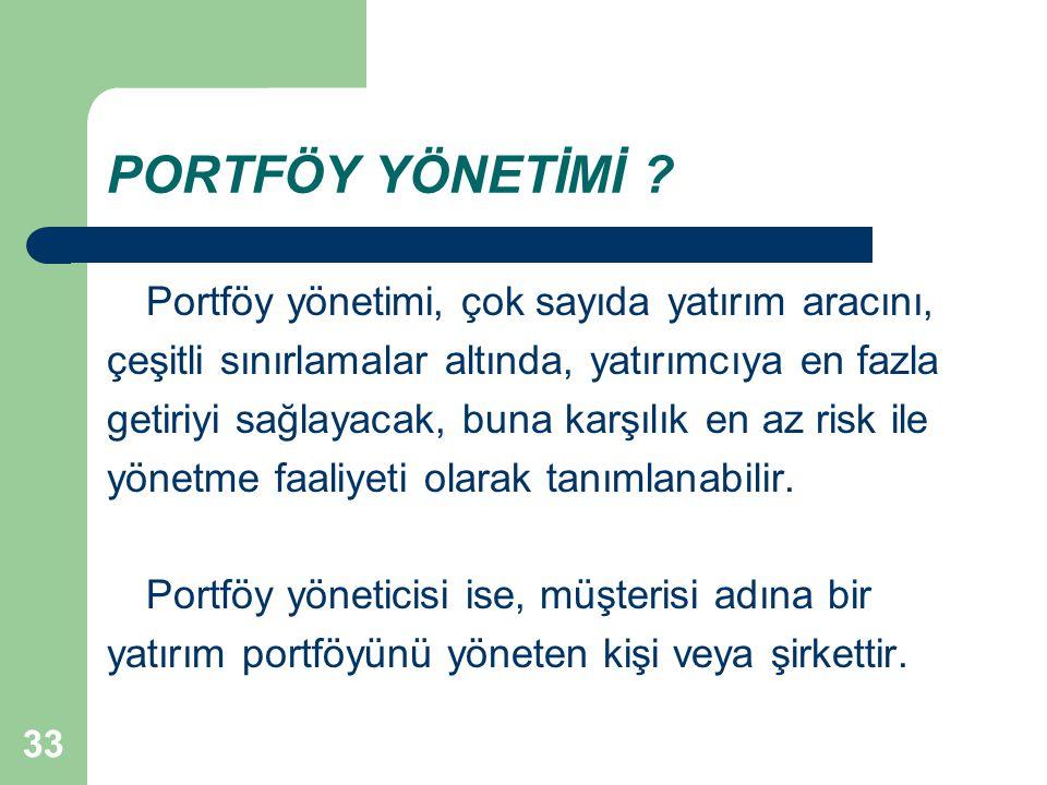 33 PORTFÖY YÖNETİMİ ? Portföy yönetimi, çok sayıda yatırım aracını, çeşitli sınırlamalar altında, yatırımcıya en fazla getiriyi sağlayacak, buna karşı