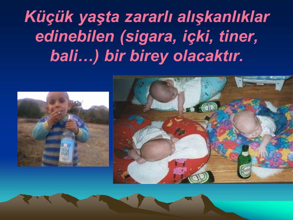 . Küçük yaşta zararlı alışkanlıklar edinebilen (sigara, içki, tiner, bali…) bir birey olacaktır..