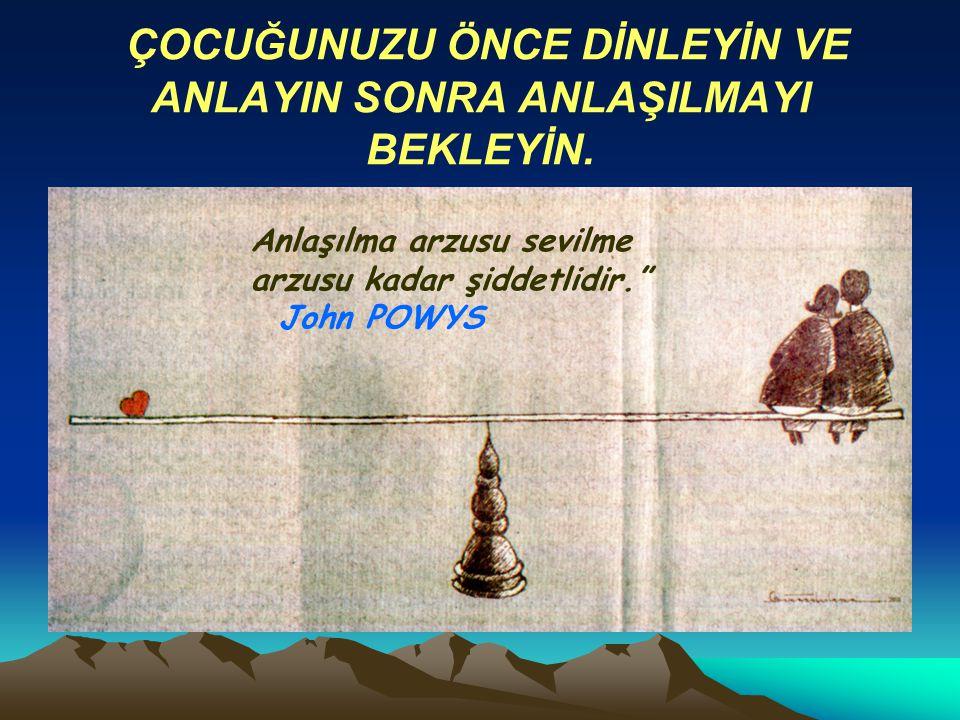 """.. ÇOCUĞUNUZU ÖNCE DİNLEYİN VE ANLAYIN SONRA ANLAŞILMAYI BEKLEYİN. Anlaşılma arzusu sevilme arzusu kadar şiddetlidir."""" John POWYS"""