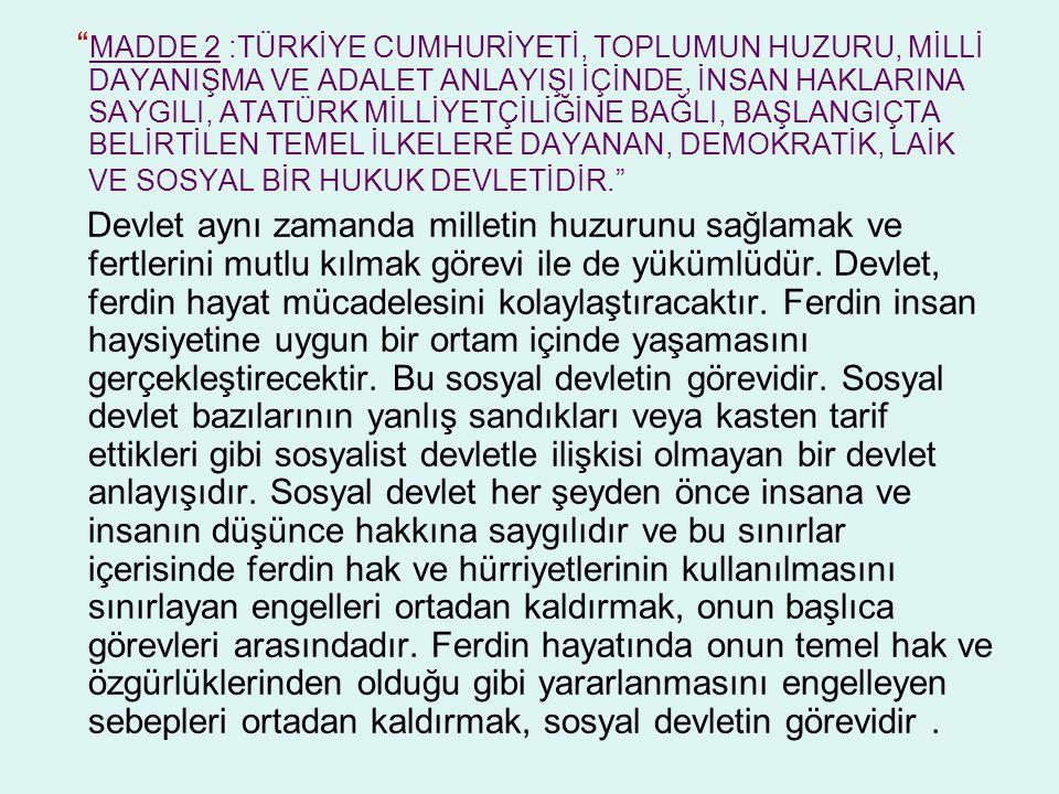 """"""" MADDE 2 :TÜRKİYE CUMHURİYETİ, TOPLUMUN HUZURU, MİLLİ DAYANIŞMA VE ADALET ANLAYIŞI İÇİNDE, İNSAN HAKLARINA SAYGILI, ATATÜRK MİLLİYETÇİLİĞİNE BAĞLI, B"""
