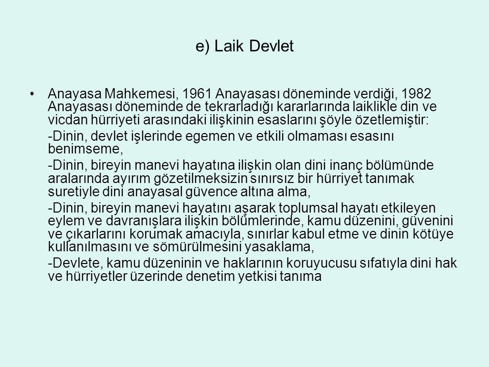 e) Laik Devlet Anayasa Mahkemesi, 1961 Anayasası döneminde verdiği, 1982 Anayasası döneminde de tekrarladığı kararlarında laiklikle din ve vicdan hürr