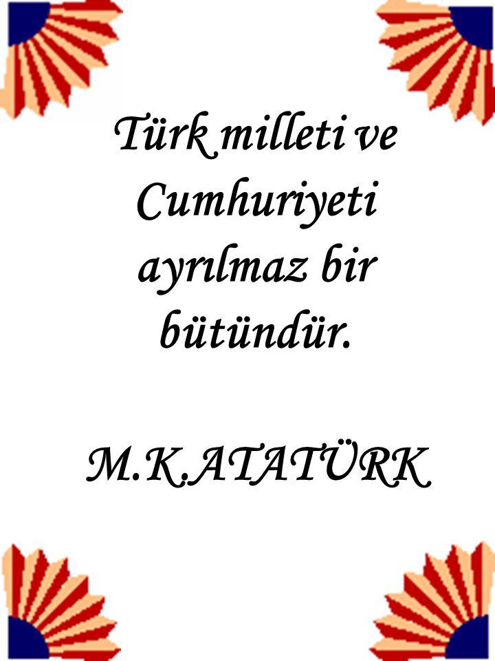 Türk milleti ve Cumhuriyeti ayrılmaz bir bütündür. M.K.ATATÜRK