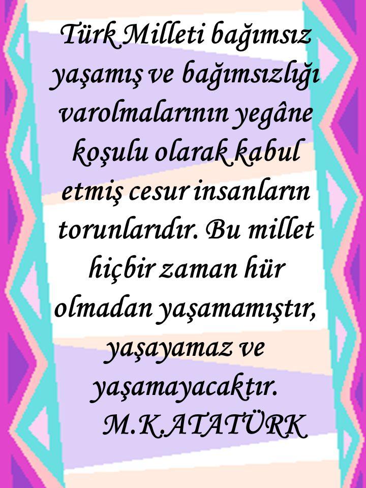 Türk Milleti bağımsız yaşamış ve bağımsızlığı varolmalarının yegâne koşulu olarak kabul etmiş cesur insanların torunlarıdır.