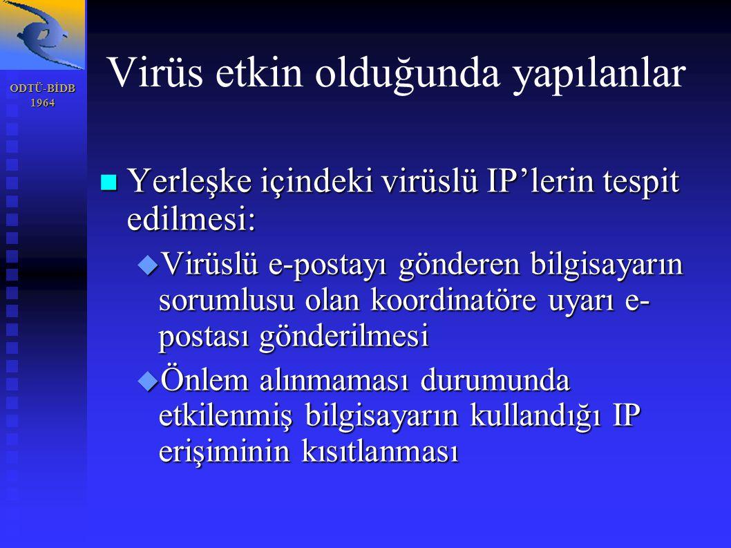 ODTÜ-BİDB1964 Virüs etkin olduğunda yapılanlar Yerleşke içindeki virüslü IP'lerin tespit edilmesi: Yerleşke içindeki virüslü IP'lerin tespit edilmesi:  Virüslü e-postayı gönderen bilgisayarın sorumlusu olan koordinatöre uyarı e- postası gönderilmesi  Önlem alınmaması durumunda etkilenmiş bilgisayarın kullandığı IP erişiminin kısıtlanması