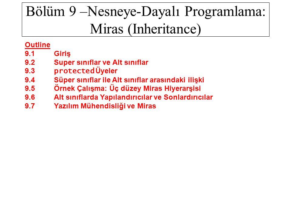 Bölüm 9 –Nesneye-Dayalı Programlama: Miras (Inheritance) Outline 9.1 Giriş 9.2 Super sınıflar ve Alt sınıflar 9.3 protected Üyeler 9.4 Süper sınıflar ile Alt sınıflar arasındaki ilişki 9.5 Örnek Çalışma: Üç düzey Miras Hiyerarşisi 9.6 Alt sınıflarda Yapılandırıcılar ve Sonlardırıcılar 9.7 Yazılım Mühendisliği ve Miras