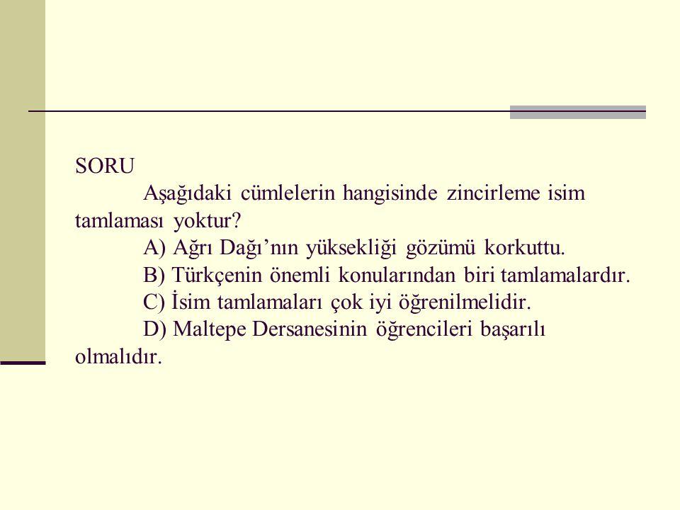 SORU Aşağıdaki cümlelerin hangisinde zincirleme isim tamlaması yoktur? A) Ağrı Dağı'nın yüksekliği gözümü korkuttu. B) Türkçenin önemli konularından b