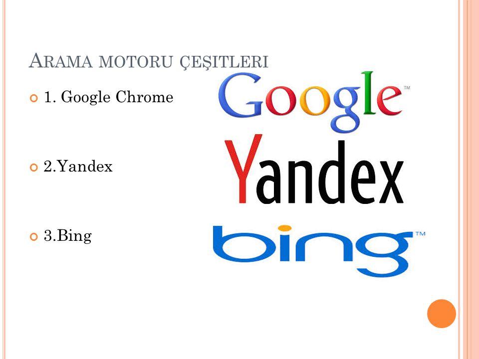A RAMA MOTORU ÇEŞITLERI 1. Google Chrome 2.Yandex 3.Bing