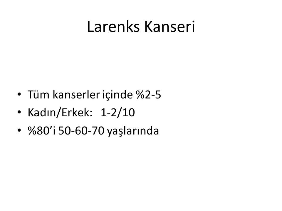 Larenks Kanseri Tüm kanserler içinde %2-5 Kadın/Erkek: 1-2/10 %80'i 50-60-70 yaşlarında