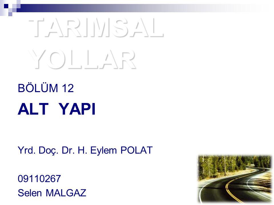 TARIMSAL YOLLAR BÖLÜM 12 ALT YAPI Yrd. Doç. Dr. H. Eylem POLAT 09110267 Selen MALGAZ