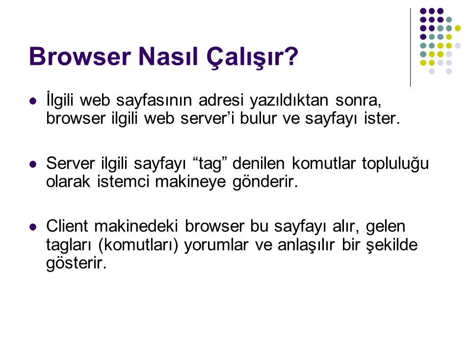 """Browser Nasıl Çalışır? İlgili web sayfasının adresi yazıldıktan sonra, browser ilgili web server'i bulur ve sayfayı ister. Server ilgili sayfayı """"tag"""""""