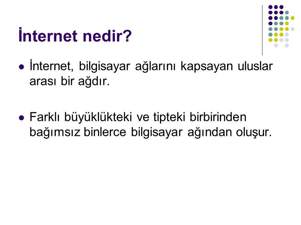 İnternet nedir? İnternet, bilgisayar ağlarını kapsayan uluslar arası bir ağdır. Farklı büyüklükteki ve tipteki birbirinden bağımsız binlerce bilgisaya