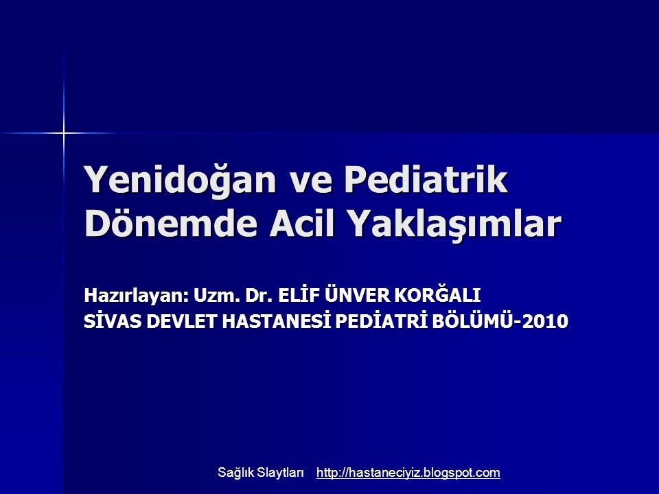 Yenidoğan ve Pediatrik Dönemde Acil Yaklaşımlar Hazırlayan: Uzm. Dr. ELİF ÜNVER KORĞALI SİVAS DEVLET HASTANESİ PEDİATRİ BÖLÜMÜ-2010 Sağlık Slaytlarıht