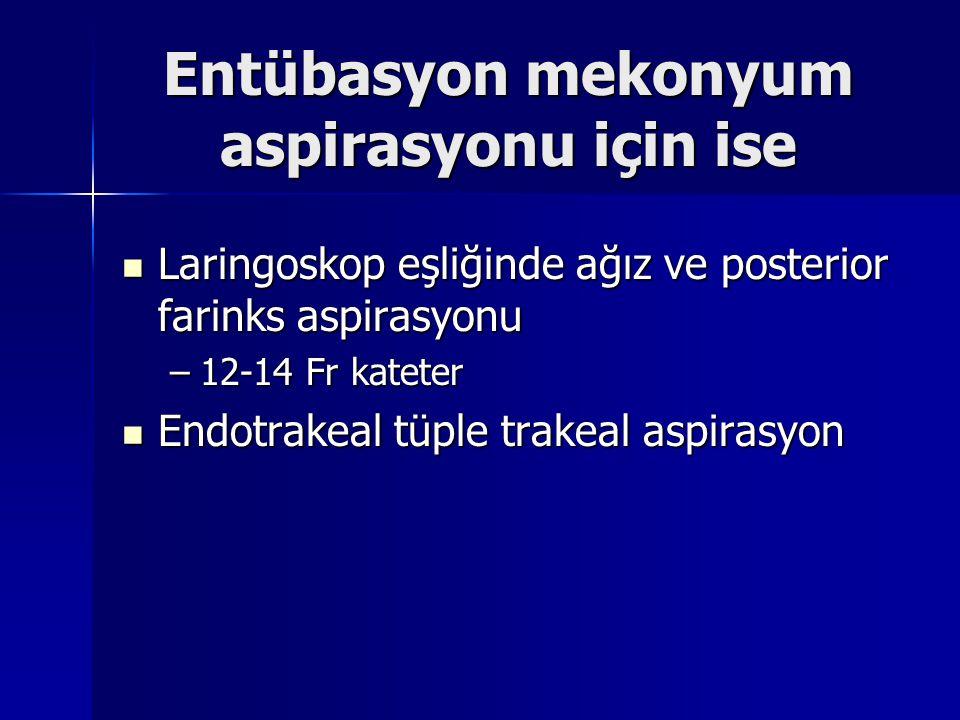 Entübasyon mekonyum aspirasyonu için ise Laringoskop eşliğinde ağız ve posterior farinks aspirasyonu Laringoskop eşliğinde ağız ve posterior farinks aspirasyonu –12-14 Fr kateter Endotrakeal tüple trakeal aspirasyon Endotrakeal tüple trakeal aspirasyon
