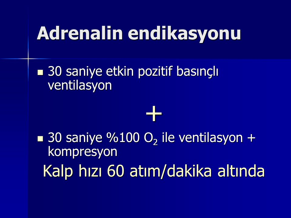 Adrenalin endikasyonu 30 saniye etkin pozitif basınçlı ventilasyon 30 saniye etkin pozitif basınçlı ventilasyon+ 30 saniye %100 O 2 ile ventilasyon + kompresyon 30 saniye %100 O 2 ile ventilasyon + kompresyon Kalp hızı 60 atım/dakika altında