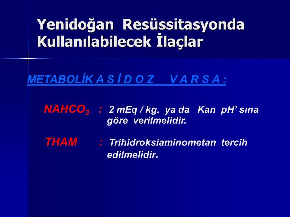 METABOLİK A S İ D O Z V A R S A : NAHCO 3 : 2 mEq / kg. ya da Kan pH' sına göre verilmelidir. THAM : Trihidroksiaminometan tercih edilmelidir. Yenidoğ