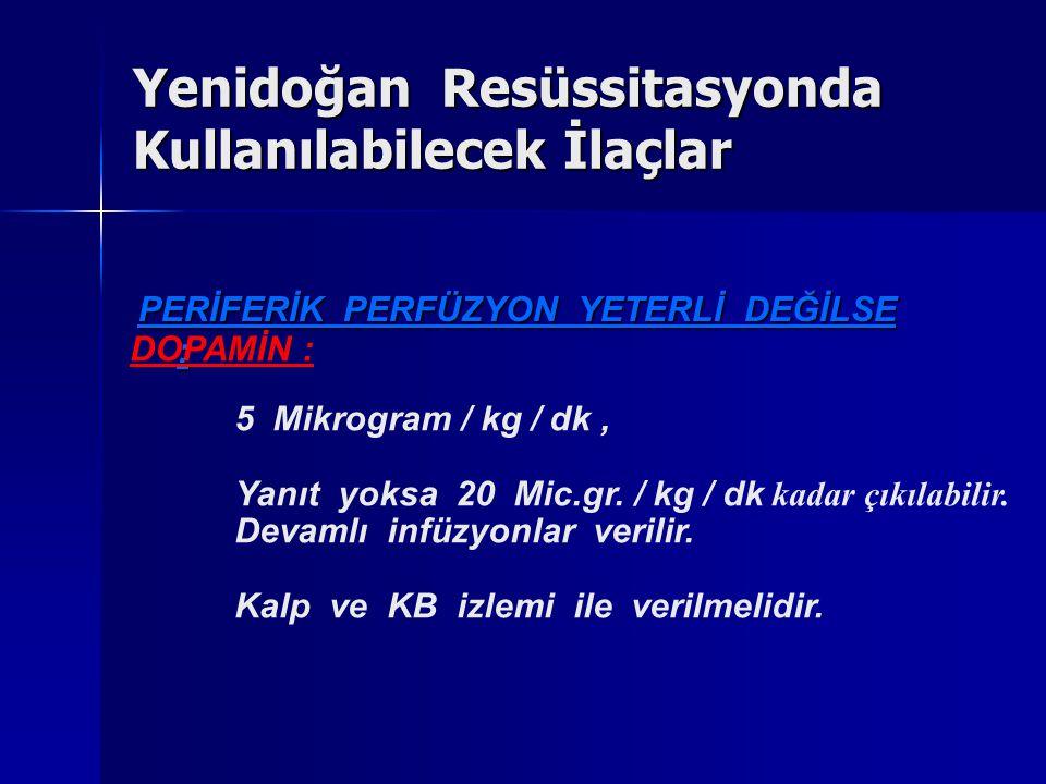 PERİFERİK PERFÜZYON YETERLİ DEĞİLSE : DOPAMİN : 5 Mikrogram / kg / dk, Yanıt yoksa 20 Mic.gr. / kg / dk kadar çıkılabilir. Devamlı infüzyonlar verilir