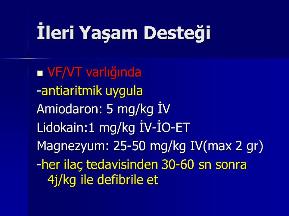 İleri Yaşam Desteği VF/VT varlığında VF/VT varlığında -antiaritmik uygula Amiodaron: 5 mg/kg İV Lidokain:1 mg/kg İV-İO-ET Magnezyum: 25-50 mg/kg IV(max 2 gr) -her ilaç tedavisinden 30-60 sn sonra 4j/kg ile defibrile et