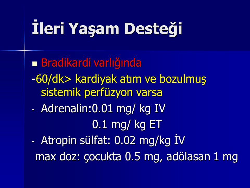 İleri Yaşam Desteği Bradikardi varlığında Bradikardi varlığında -60/dk> kardiyak atım ve bozulmuş sistemik perfüzyon varsa - Adrenalin:0.01 mg/ kg IV 0.1 mg/ kg ET 0.1 mg/ kg ET - Atropin sülfat: 0.02 mg/kg İV max doz: çocukta 0.5 mg, adölasan 1 mg max doz: çocukta 0.5 mg, adölasan 1 mg
