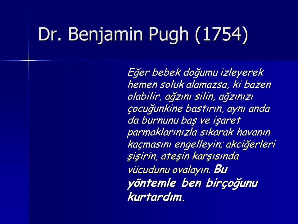 Dr. Benjamin Pugh (1754) Eğer bebek doğumu izleyerek hemen soluk alamazsa, ki bazen olabilir, ağzını silin, ağzınızı çocuğunkine bastırın, aynı anda d
