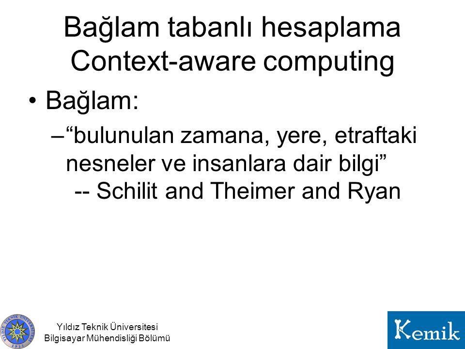 """Bağlam tabanlı hesaplama Context-aware computing Yıldız Teknik Üniversitesi Bilgisayar Mühendisliği Bölümü Bağlam: –""""bulunulan zamana, yere, etraftaki"""