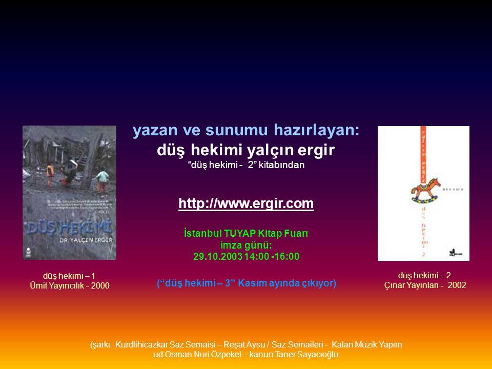 yazan ve sunumu hazırlayan: düş hekimi yalçın ergir düş hekimi - 2 kitabından http://www.ergir.com İstanbul TUYAP Kitap Fuarı imza günü: 29.10.2003 14:00 -16:00 düş hekimi – 1 Ümit Yayıncılık - 2000 düş hekimi – 2 Çınar Yayınları - 2002 (şarkı: Kürdlihicazkar Saz Semaisi – Reşat Aysu / Saz Semaileri - Kalan Müzik Yapım ud:Osman Nuri Özpekel – kanun:Taner Sayacıoğlu