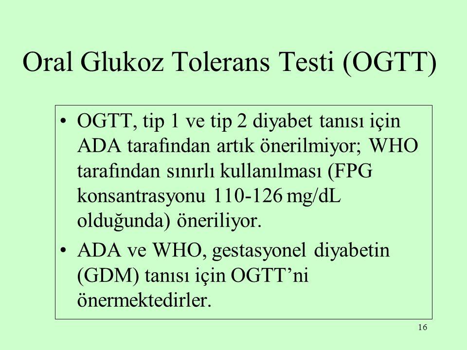 16 Oral Glukoz Tolerans Testi (OGTT) OGTT, tip 1 ve tip 2 diyabet tanısı için ADA tarafından artık önerilmiyor; WHO tarafından sınırlı kullanılması (FPG konsantrasyonu 110-126 mg/dL olduğunda) öneriliyor.