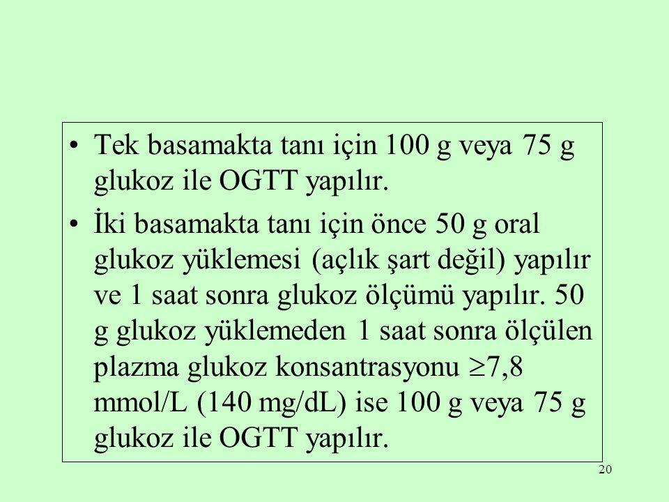 20 Tek basamakta tanı için 100 g veya 75 g glukoz ile OGTT yapılır.