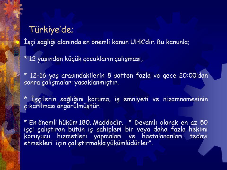 Türkiye'de;  İşçi sağlığı alanında en önemli kanun UHK'dır. Bu kanunla; * 12 yaşından küçük çocukların çalışması, * 12-16 yaş arasındakilerin 8 satte