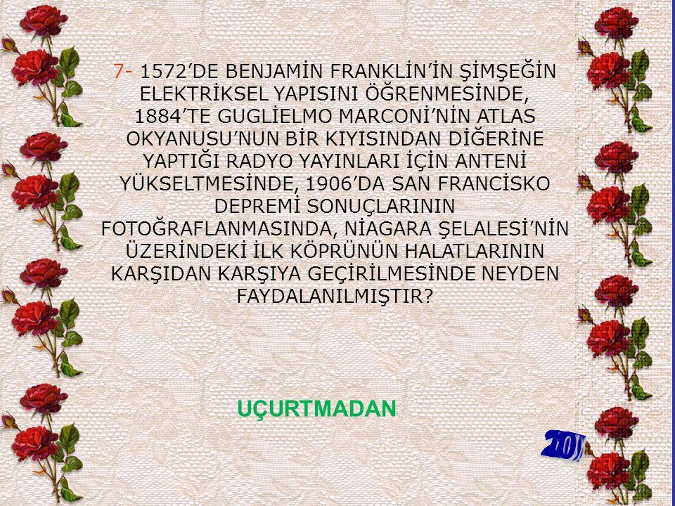 7- 1572'DE BENJAMİN FRANKLİN'İN ŞİMŞEĞİN ELEKTRİKSEL YAPISINI ÖĞRENMESİNDE, 1884'TE GUGLİELMO MARCONİ'NİN ATLAS OKYANUSU'NUN BİR KIYISINDAN DİĞERİNE YAPTIĞI RADYO YAYINLARI İÇİN ANTENİ YÜKSELTMESİNDE, 1906'DA SAN FRANCİSKO DEPREMİ SONUÇLARININ FOTOĞRAFLANMASINDA, NİAGARA ŞELALESİ'NİN ÜZERİNDEKİ İLK KÖPRÜNÜN HALATLARININ KARŞIDAN KARŞIYA GEÇİRİLMESİNDE NEYDEN FAYDALANILMIŞTIR.