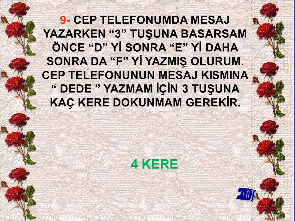 9- CEP TELEFONUMDA MESAJ YAZARKEN 3 TUŞUNA BASARSAM ÖNCE D Yİ SONRA E Yİ DAHA SONRA DA F Yİ YAZMIŞ OLURUM.