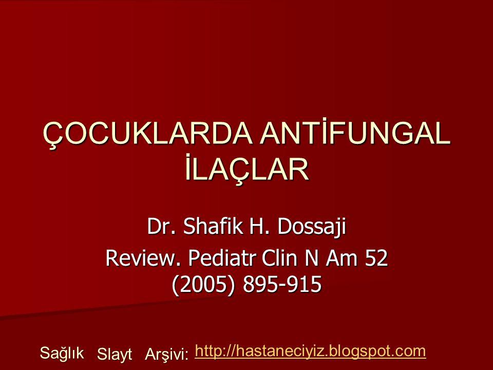 ÇOCUKLARDA ANTİFUNGAL İLAÇLAR Dr. Shafik H. Dossaji Review. Pediatr Clin N Am 52 (2005) 895-915 Sağlık Slayt Arşivi: http://hastaneciyiz.blogspot.com