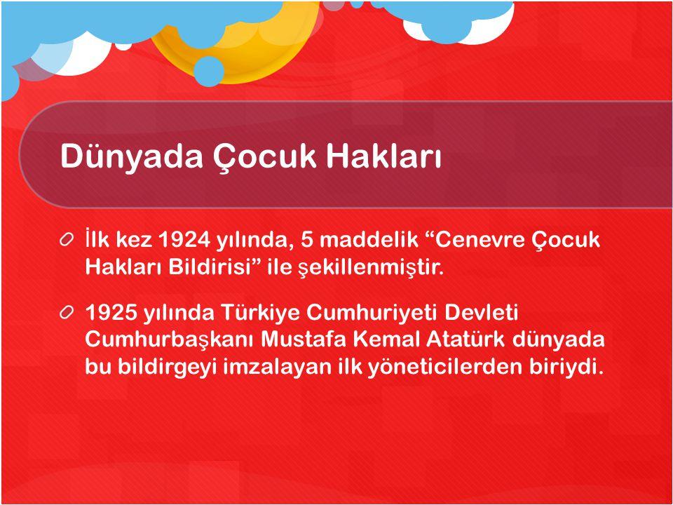 """Dünyada Çocuk Hakları İ lk kez 1924 yılında, 5 maddelik """"Cenevre Çocuk Hakları Bildirisi"""" ile ş ekillenmi ş tir. 1925 yılında Türkiye Cumhuriyeti Devl"""