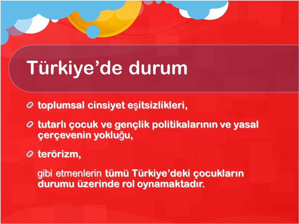 Türkiye'de durum toplumsal cinsiyet e ş itsizlikleri, tutarlı çocuk ve gençlik politikalarının ve yasal çerçevenin yoklu ğ u, terörizm, gibi etmenleri