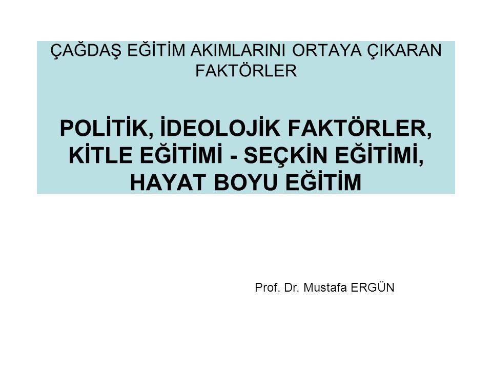 ÇAĞDAŞ EĞİTİM AKIMLARINI ORTAYA ÇIKARAN FAKTÖRLER POLİTİK, İDEOLOJİK FAKTÖRLER, KİTLE EĞİTİMİ - SEÇKİN EĞİTİMİ, HAYAT BOYU EĞİTİM Prof. Dr. Mustafa ER