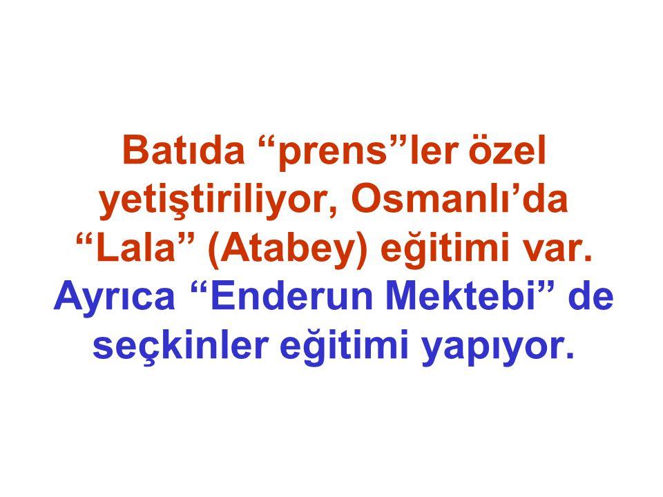 """Batıda """"prens""""ler özel yetiştiriliyor, Osmanlı'da """"Lala"""" (Atabey) eğitimi var. Ayrıca """"Enderun Mektebi"""" de seçkinler eğitimi yapıyor."""