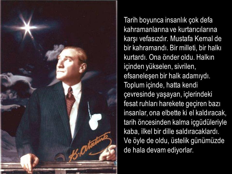 Tarih boyunca insanlık çok defa kahramanlarına ve kurtarıcılarına karşı vefasızdır. Mustafa Kemal de bir kahramandı. Bir milleti, bir halkı kurtardı.