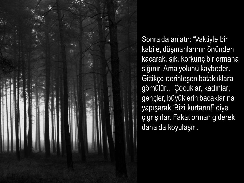 """Sonra da anlatır: """"Vaktiyle bir kabile, düşmanlarının önünden kaçarak, sık, korkunç bir ormana sığınır. Ama yolunu kaybeder. Gittikçe derinleşen batak"""