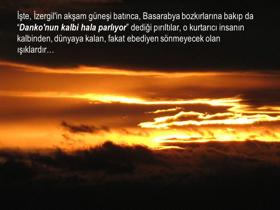 """İşte, İzergil'in akşam güneşi batınca, Basarabya bozkırlarına bakıp da """" Danko'nun kalbi hala parlıyor """" dediği pırıltılar, o kurtarıcı insanın kalbin"""