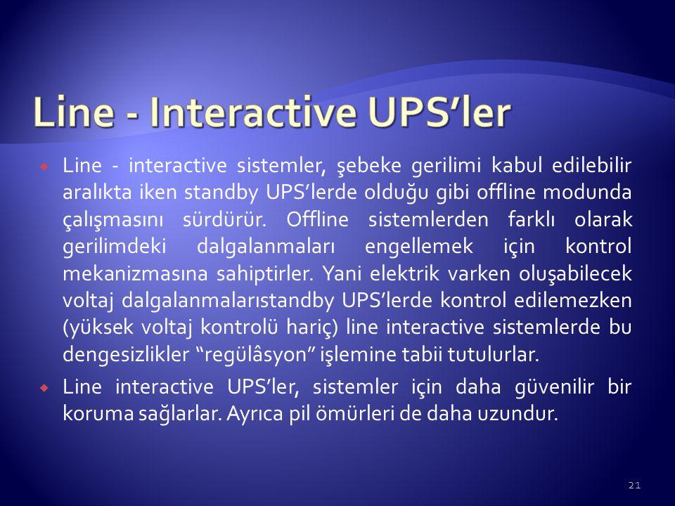  Line - interactive sistemler, şebeke gerilimi kabul edilebilir aralıkta iken standby UPS'lerde olduğu gibi offline modunda çalışmasını sürdürür. Off