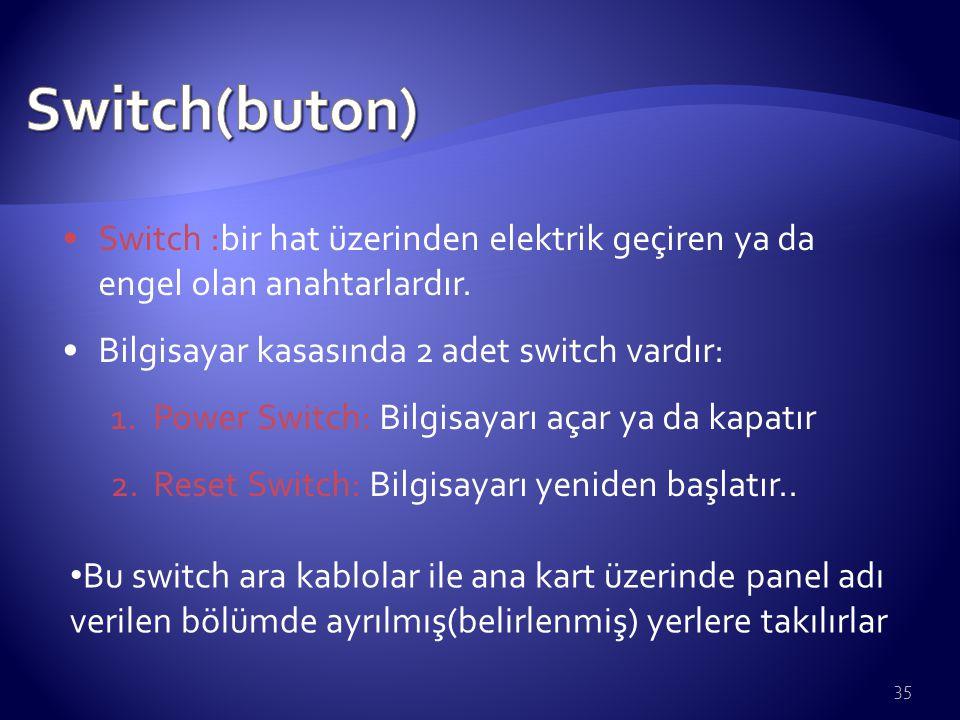 35 Switch :bir hat üzerinden elektrik geçiren ya da engel olan anahtarlardır. Bilgisayar kasasında 2 adet switch vardır: 1. Power Switch: Bilgisayarı