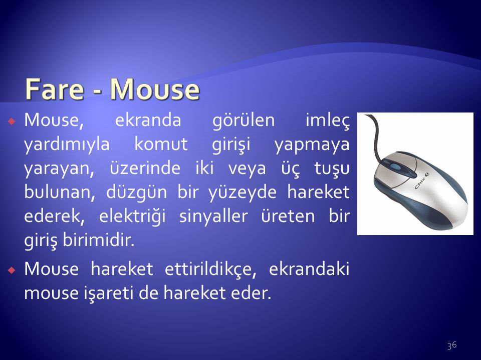  Mouse, ekranda görülen imleç yardımıyla komut girişi yapmaya yarayan, üzerinde iki veya üç tuşu bulunan, düzgün bir yüzeyde hareket ederek, elektriğ