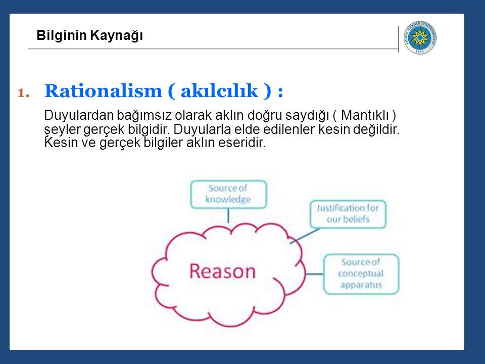 Bilginin Kaynağı 1. Rationalism ( akılcılık ) : Duyulardan bağımsız olarak aklın doğru saydığı ( Mantıklı ) şeyler gerçek bilgidir. Duyularla elde edi